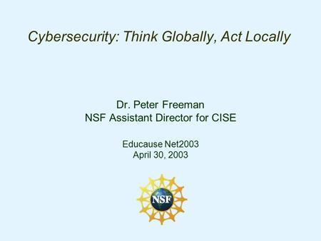 Cybersecurity: Think Globally, Act Locally Dr. Peter Freeman NSF Assistant Director for CISE Educause Net2003 April 30, 2003.
