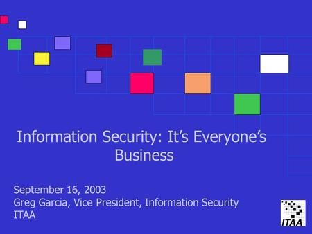 Information Security: It's Everyone's Business September 16, 2003 Greg Garcia, Vice President, Information Security ITAA.