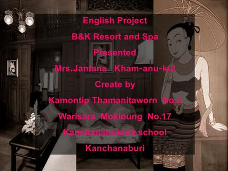 English Project B&K Resort and Spa Presented Mrs.Jantana Kham-anu-kul Create by Kamontip Thamanitaworn No.3 Warisara Mokloung No.17 Kanchananukroh school.