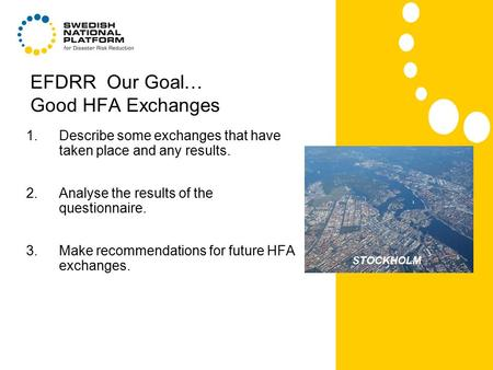 EFDRR Our Goal… Good HFA Exchanges 1.Describe some exchanges that have taken place and any results. 2.Analyse the results of the questionnaire. 3.Make.
