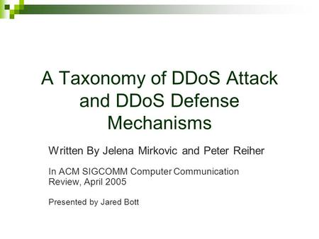 A Taxonomy of DDoS Attack and DDoS Defense Mechanisms Written By Jelena Mirkovic and Peter Reiher In ACM SIGCOMM Computer Communication Review, April 2005.