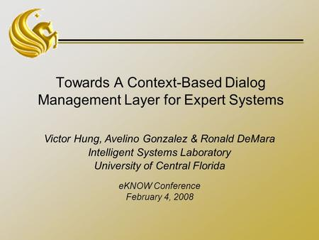 Towards A Context-Based Dialog Management Layer for Expert Systems Victor Hung, Avelino Gonzalez & Ronald DeMara Intelligent Systems Laboratory University.