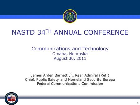 1 NASTD 34 TH ANNUAL CONFERENCE James Arden Barnett Jr., Rear Admiral (Ret.) Chief, Public Safety and Homeland Security Bureau Federal Communications Commission.