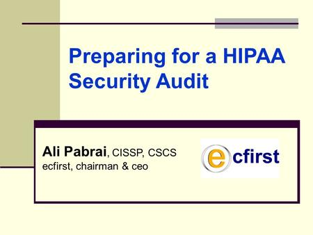 Ali Pabrai, CISSP, CSCS ecfirst, chairman & ceo Preparing for a HIPAA Security Audit.