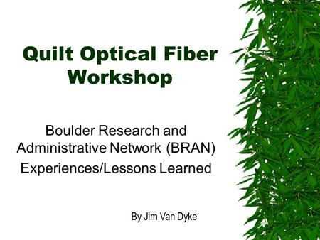 Quilt Optical Fiber Workshop Boulder Research and Administrative Network (BRAN) Experiences/Lessons Learned By Jim Van Dyke.