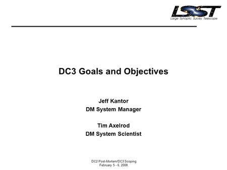 DC2 Post-Mortem/DC3 Scoping February 5 - 6, 2008 DC3 Goals and Objectives Jeff Kantor DM System Manager Tim Axelrod DM System Scientist.