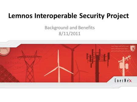 © 2011 EnerNex. All Rights Reserved. www.enernex.com Lemnos Interoperable Security Project Background and Benefits 8/11/2011.