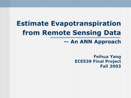 Estimate Evapotranspiration from Remote Sensing Data -- An ANN Approach Feihua Yang ECE539 Final Project Fall 2003.