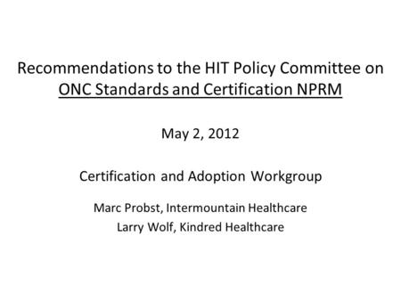 Recommendations to the HIT Policy Committee on ONC Standards and Certification NPRM May 2, 2012 Certification and Adoption Workgroup Marc Probst, Intermountain.