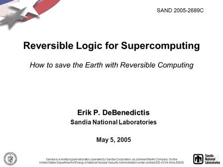 Erik P. DeBenedictis Sandia National Laboratories May 5, 2005 Reversible Logic for Supercomputing How to save the Earth with Reversible Computing Sandia.
