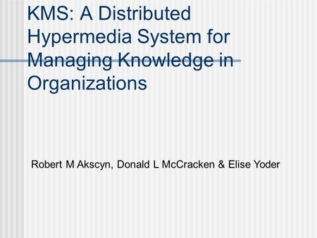 KMS: A Distributed Hypermedia System for Managing Knowledge in Organizations Robert M Akscyn, Donald L McCracken & Elise Yoder.