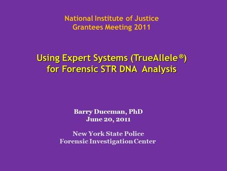 Using Expert Systems (TrueAllele ® ) for Forensic STR DNA Analysis National Institute of Justice Grantees Meeting 2011 Using Expert Systems (TrueAllele.