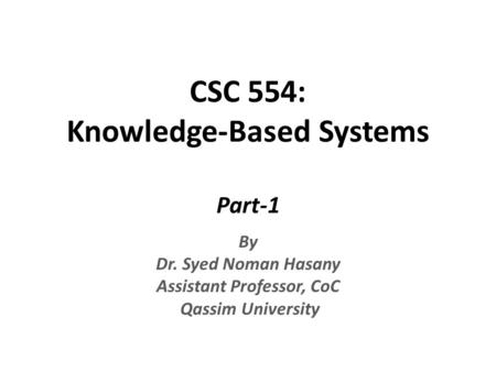 CSC 554: Knowledge-Based Systems Part-1 By Dr. Syed Noman Hasany Assistant Professor, CoC Qassim University.