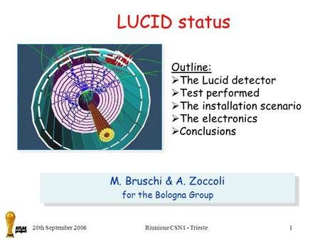 20th September 2006Riunione CSN1 - Trieste1 LUCID status Outline:  The Lucid detector  Test performed  The installation scenario  The electronics 