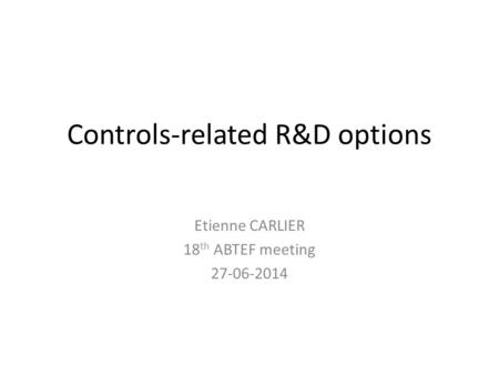 Controls-related R&D options Etienne CARLIER 18 th ABTEF meeting 27-06-2014.