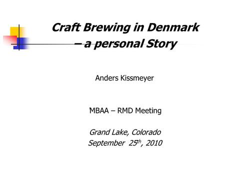 Craft Brewing in Denmark – a personal Story Anders Kissmeyer 'MBAA – RMD Meeting Grand Lake, Colorado September 25 th, 2010.