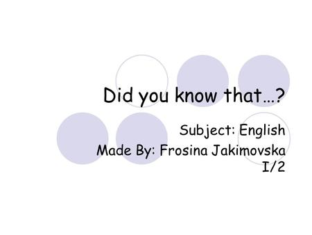 Did you know that…? Subject: English Made By: Frosina Jakimovska I/2.