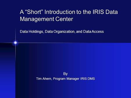 "By Tim Ahern, Program Manager IRIS DMS A ""Short"" Introduction to the IRIS Data Management Center Data Holdings, Data Organization, and Data Access."