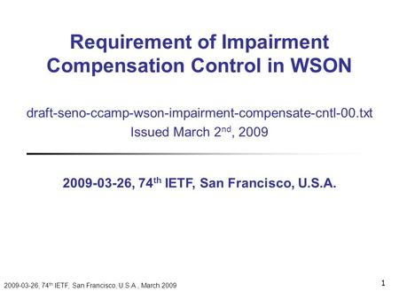 2009-03-26, 74 th IETF, San Francisco, U.S.A., March 2009 1 draft-seno-ccamp-wson-impairment-compensate-cntl-00.txt Issued March 2 nd, 2009 2009-03-26,