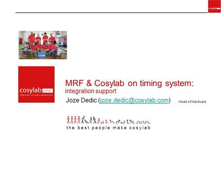 MRF & Cosylab on timing system: integration support Joze Dedic the best people make cosylab … Head of Hardware.