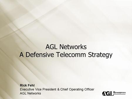 AGL Networks A Defensive Telecomm Strategy Rick Fehl Executive Vice President & Chief Operating Officer AGL Networks.