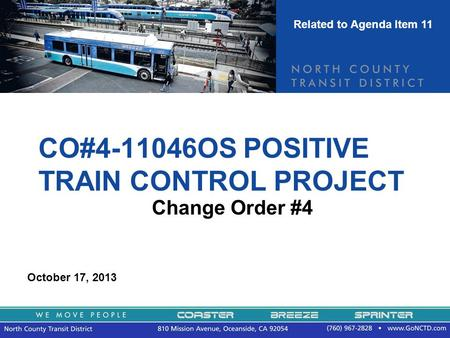 CO#4-11046OS POSITIVE TRAIN CONTROL PROJECT Change Order #4 October 17, 2013 Related to Agenda Item 11.
