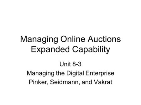 Managing Online Auctions Expanded Capability Unit 8-3 Managing the Digital Enterprise Pinker, Seidmann, and Vakrat.