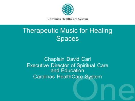 Therapeutic Music for Healing Spaces Chaplain David Carl Executive Director of Spiritual Care and Education Carolinas HealthCare System.