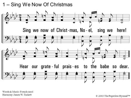 1. Sing we now of Christmas, Noel, sing we here! Hear our grateful praises to the babe so dear. 1 – Sing We Now Of Christmas Words & Music: French carol.