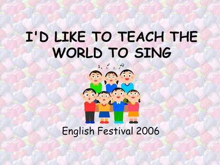 I'D LIKE TO TEACH THE WORLD TO SING English Festival 2006.