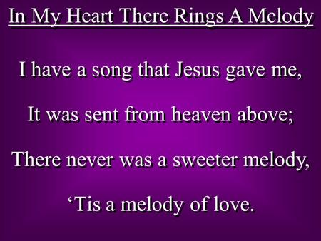 In My Heart There Rings A Melody I have a song that Jesus gave me, It was sent from heaven above; There never was a sweeter melody, 'Tis a melody of love.