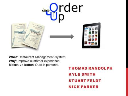THOMAS RANDOLPH KYLE SMITH STUART FELDT NICK PARKER What: Restaurant Management System. Why: Improve customer experience. Makes us better: Ours is personal.