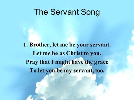 The Servant Song 1. Brother, let me be your servant. Let me be as Christ to you. Pray that I might have the grace To let you be my servant, too.