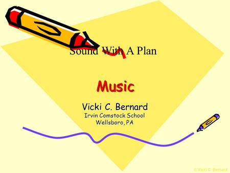 © Vicki C. Bernard MusicMusic Vicki C. Bernard Irvin Comstock School Wellsboro, PA Sound With A Plan.