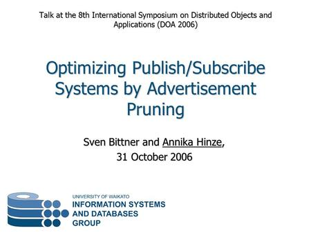 Sven Bittner and Annika Hinze, 31 October 2006 Talk at the 8th International Symposium on Distributed Objects and Applications (DOA 2006) Optimizing Publish/Subscribe.