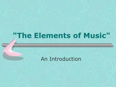 The Elements of Music An Introduction. The Elements of Music.