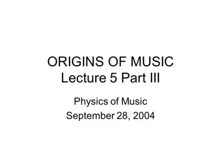 ORIGINS OF MUSIC Lecture 5 Part III Physics of Music September 28, 2004.