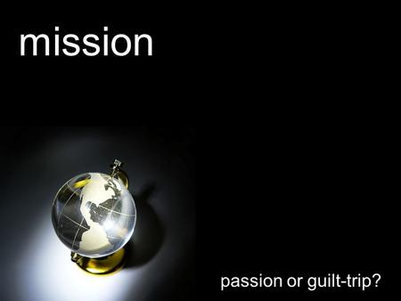 Mission passion or guilt-trip?. Let worship be the fuel for mission's flame We're going with a passion for Your name We're going for we care about Your.