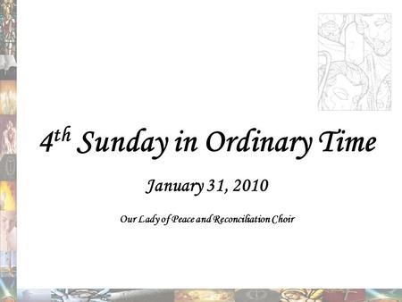 4 th Sunday in Ordinary Time January 31, 2010 Our Lady of Peace and Reconciliation Choir.