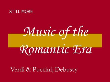 Music of the Romantic Era STILL MORE Verdi & Puccini; Debussy.