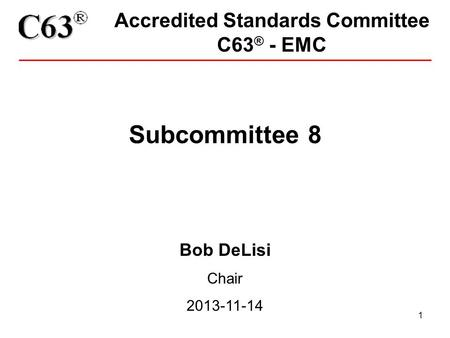 1 Accredited Standards Committee C63 ® - EMC Subcommittee 8 Bob DeLisi Chair 2013-11-14.