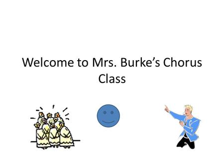Welcome to Mrs. Burke's Chorus Class. Class Guidelines Drop off your bookbag, purse and cellphone on the main counter. Get your music and pencil. Have.