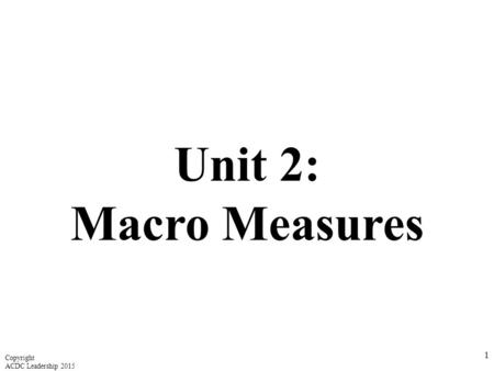 Unit 2: Macro Measures 1 Copyright ACDC Leadership 2015.