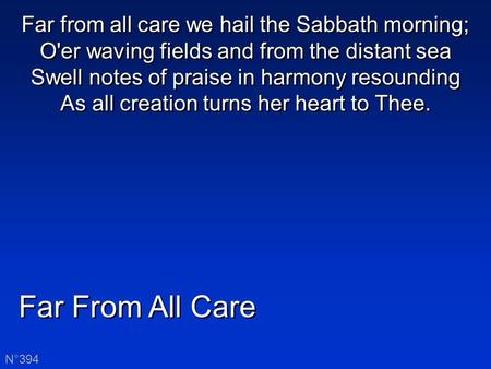 Far From All Care N°394 Far from all care we hail the Sabbath morning; O'er waving fields and from the distant sea Swell notes of praise in harmony resounding.