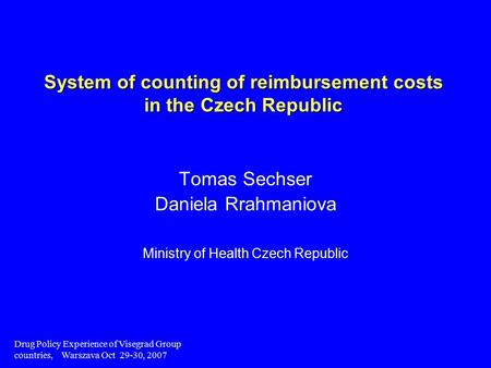 Drug Policy Experience of Visegrad Group countries, Warszava Oct 29-30, 2007 System of counting of reimbursement costs in the Czech Republic Tomas Sechser.