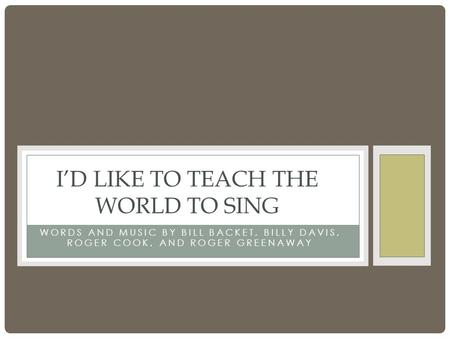 WORDS AND MUSIC BY BILL BACKET, BILLY DAVIS, ROGER COOK, AND ROGER GREENAWAY I'D LIKE TO TEACH THE WORLD TO SING.