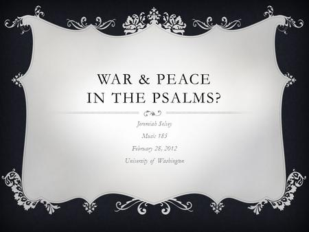 WAR & PEACE IN THE PSALMS? Jeremiah Selvey Music 185 February 28, 2012 University of Washington.