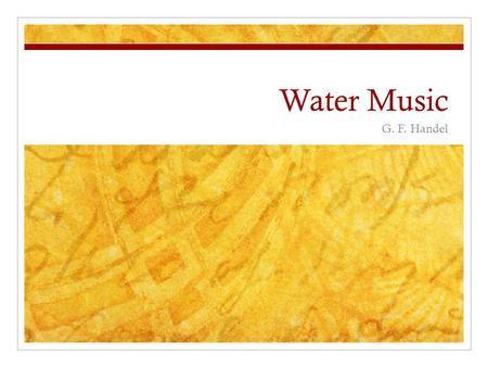 Water Music G. F. Handel. Background Composed during the Baroque Era 1600 – 1750 The suite was a common form/structure that composers used at this time.