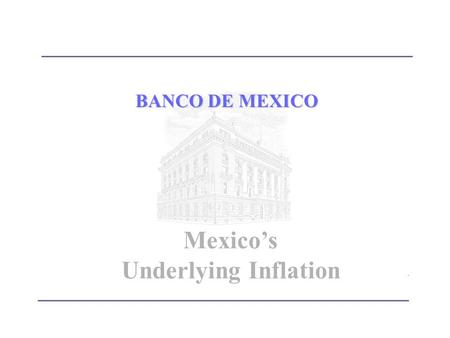 BANCO DE MEXICO Mexico's Underlying Inflation. IntroductionIntroduction Methodology for calculating Underlying Inflation in México The Mexican Experience.