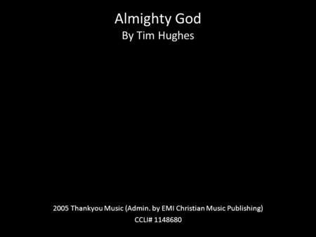 Almighty God By Tim Hughes 2005 Thankyou Music (Admin. by EMI Christian Music Publishing) CCLI# 1148680.
